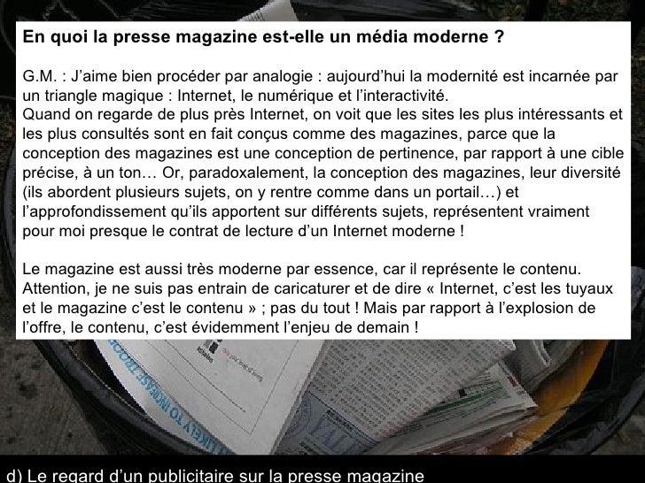 En quoi la presse magazine est-elle un média moderne ? G.M. : J'aime bien procéder par analogie : aujourd'hui la modernité...