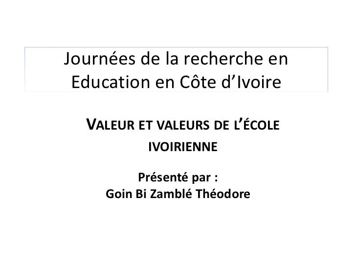Journées de la recherche en Education en Côte d'Ivoire  VALEUR ET VALEURS DE L'ÉCOLE          IVOIRIENNE         Présenté ...