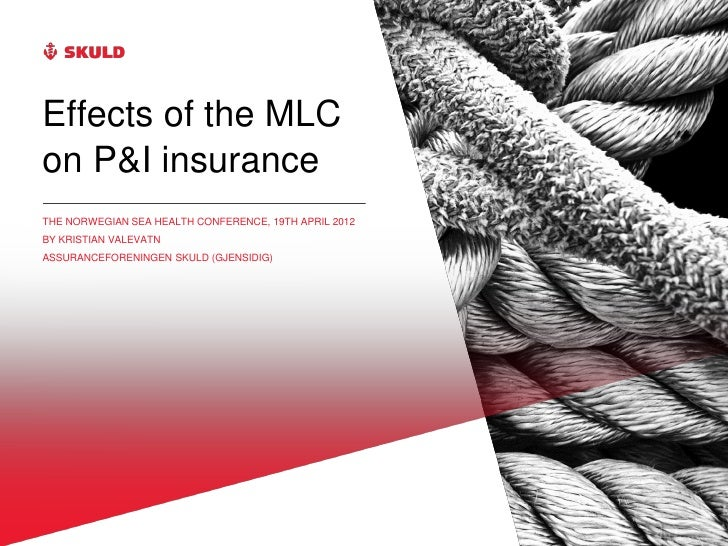 Effects of the MLCon P&I insuranceTHE NORWEGIAN SEA HEALTH CONFERENCE, 19TH APRIL 2012BY KRISTIAN VALEVATNASSURANCEFORENIN...