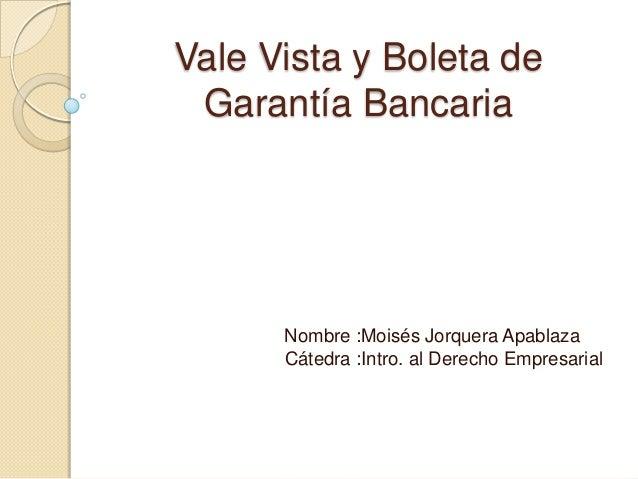 Vale Vista y Boleta de Garantía Bancaria      Nombre :Moisés Jorquera Apablaza      Cátedra :Intro. al Derecho Empresarial
