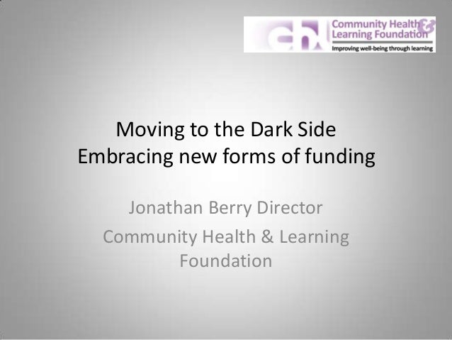 Moving to the Dark Side Embracing new forms of funding Jonathan Berry Director Community Health & Learning Foundation