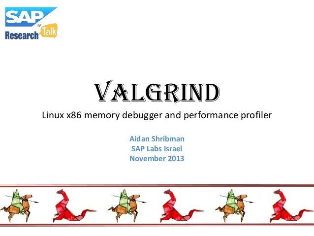 VALGRIND Linux x86 memory debugger and performance profiler Aidan Shribman SAP Labs Israel November 2013