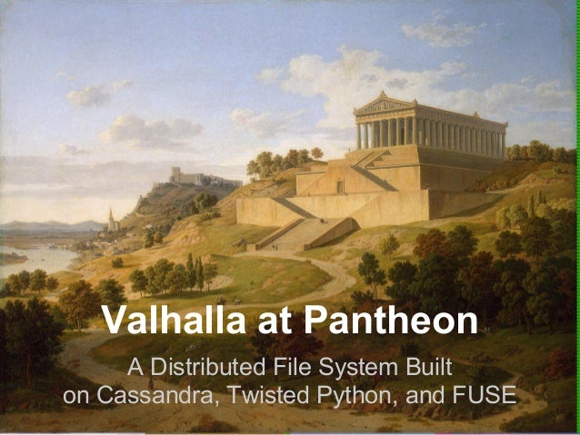 Valhalla at Pantheon     A Distributed File System Builton Cassandra, Twisted Python, and FUSE