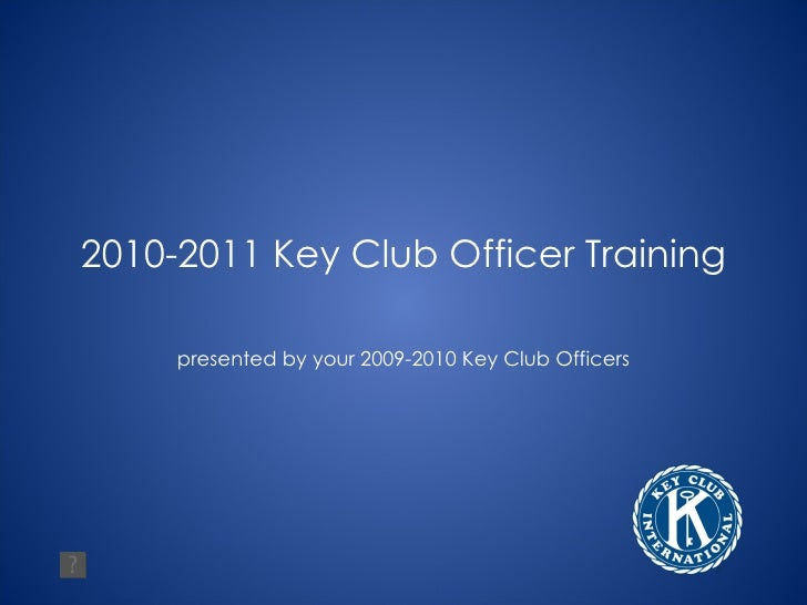 2010-2011 Key Club Officer Training presented by your 2009-2010 Key Club Officers