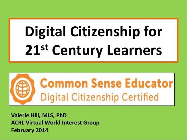 Digital Citizenship for st Century Learners 21  Valerie Hill, MLS, PhD ACRL Virtual World Interest Group February 2014