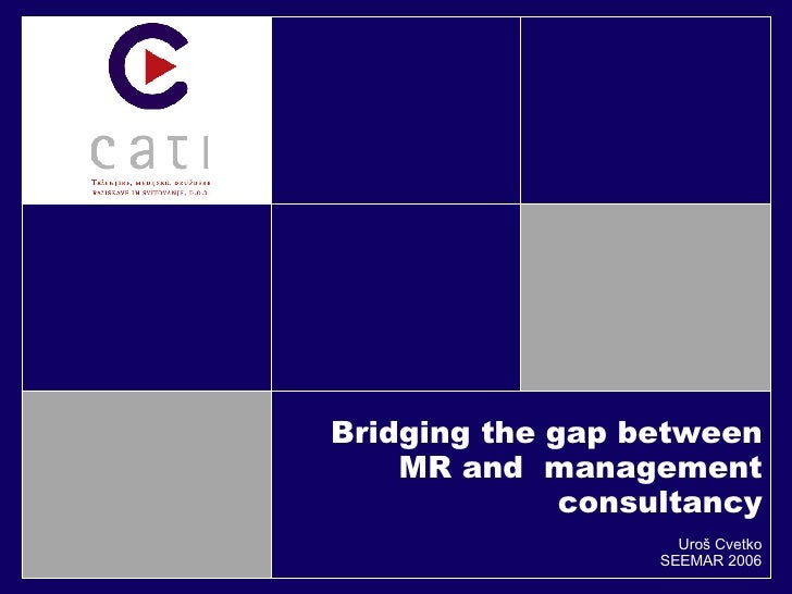 Bridging the gap between MR and  management consultancy Uroš Cvetko SEEMAR 2006
