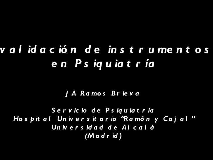 Creación y validación de instrumentos de medida  en Psiquiatría JA Ramos Brieva Servicio de Psiquiatría Hospital Universit...