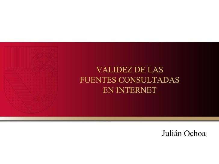 VALIDEZ DE LAS FUENTES CONSULTADAS EN INTERNET Julián Ochoa