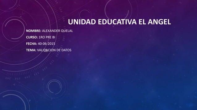 UNIDAD EDUCATIVA EL ANGEL NOMBRE: ALEXANDER QUELAL CURSO: 1RO PRE BI FECHA: 40-06-2015 TEMA: VALIDACION DE DATOS