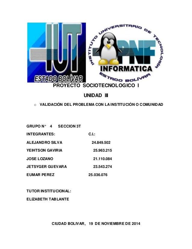 PROYECTO SOCIOTECNOLOGICO I  UNIDAD III  o VALIDACIÓN DEL PROBLEMA CON LA INSTITUCIÓN O COMUNIDAD  GRUPO N° 4 SECCION 3T  ...