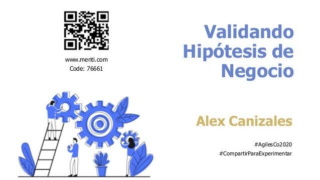 Validando Hipótesis de Negocio Alex Canizales #AgilesCo2020 #CompartirParaExperimentar www.menti.com Code: 76661