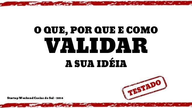 O QUE, POR QUE E COMO VALIDAR A SUA IDÉIA Startup Weekend Caxias do Sul - 2016