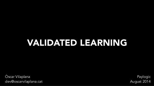 VALIDATED LEARNING  Òscar Vilaplana  dev@oscarvilaplana.cat  Paylogic  August 2014