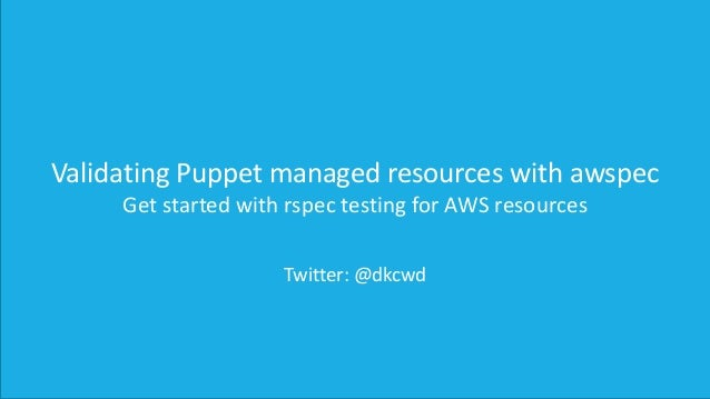Validating Puppet managed resources with awspec Get started with rspec testing for AWS resources Twitter: @dkcwd