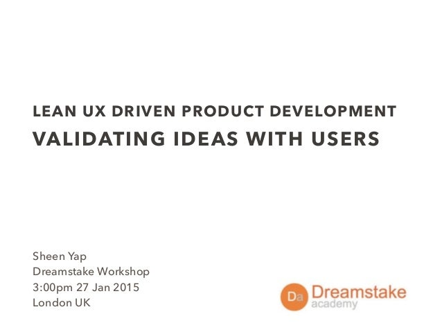 LEAN UX DRIVEN PRODUCT DEVELOPMENT VALIDATING IDEAS WITH USERS Sheen Yap Dreamstake Workshop 3:00pm 27 Jan 2015 London UK