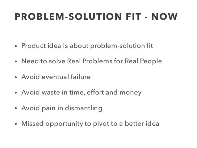 PROBLEM-SOLUTION FIT - NOW • Product idea is about problem-solution fit • Need to solve Real Problems for Real People • Avo...