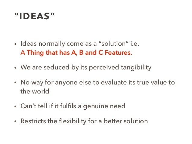 """""""IDEAS"""" • Ideas normally come as a """"solution"""" i.e.  A Thing that has A, B and C Features. • We are seduced by its perceiv..."""
