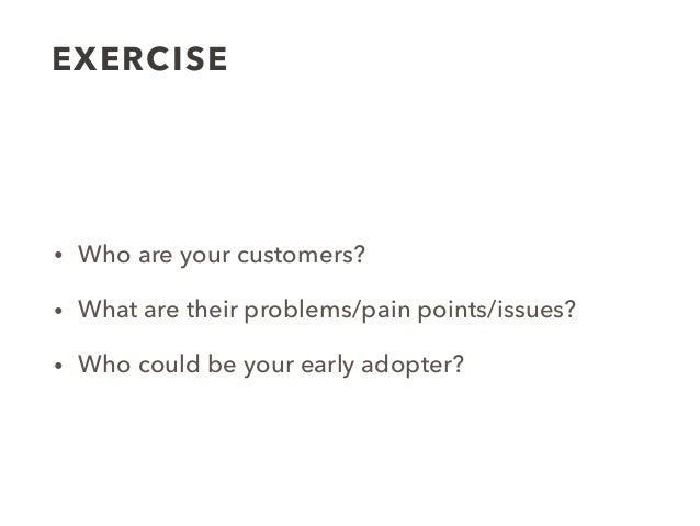 EXERCISE • Who are your customer segments? • What are their problems/pain points/issues? • Who are your customers? • What ...