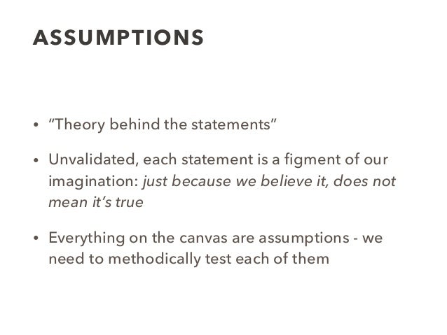 """ASSUMPTIONS • """"Theory behind the statements"""" • Unvalidated, each statement is a figment of our imagination: just because we..."""