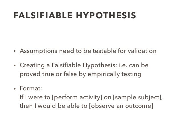 FALSIFIABLE HYPOTHESIS • Assumptions need to be testable for validation • Creating a Falsifiable Hypothesis: i.e. can be pr...