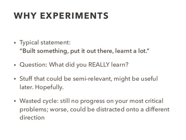 """WHY EXPERIMENTS • Typical statement:  """"Built something, put it out there, learnt a lot."""" • Question: What did you REALLY ..."""