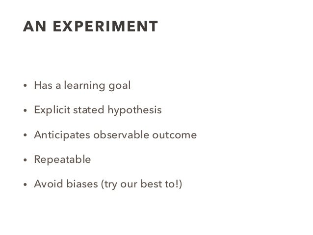 AN EXPERIMENT • Has a learning goal • Explicit stated hypothesis • Anticipates observable outcome • Repeatable • Avoid bia...