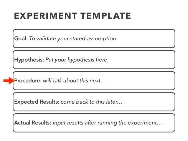 EXPERIMENT TEMPLATE Goal: To validate your stated assumption Hypothesis: Put your hypothesis here Procedure: will talk abo...