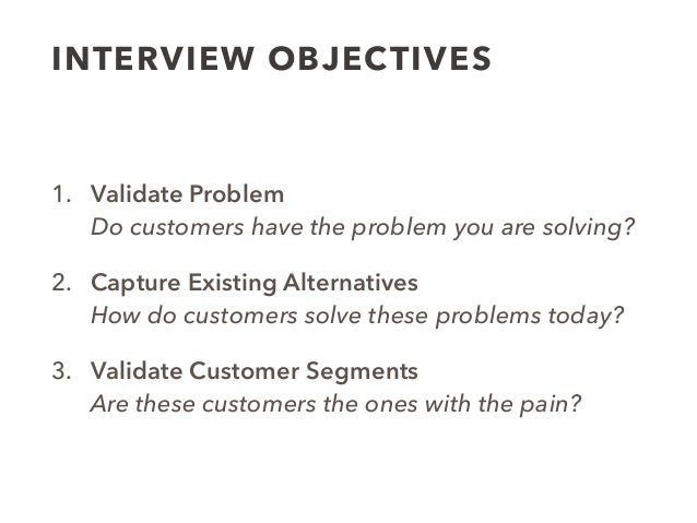 INTERVIEW OBJECTIVES 1. Validate Problem Do customers have the problem you are solving? 2. Capture Existing Alternatives ...