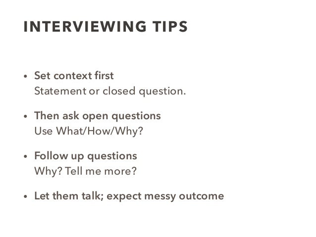 INTERVIEWING TIPS • Set context first Statement or closed question. • Then ask open questions  Use What/How/Why? • Follow...