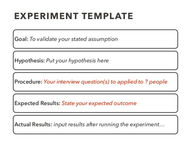 EXPERIMENT TEMPLATE Goal: To validate your stated assumption Hypothesis: Put your hypothesis here Procedure: Your intervie...