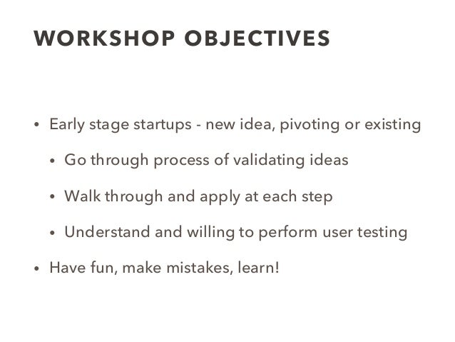 WORKSHOP OBJECTIVES • Early stage startups - new idea, pivoting or existing • Go through process of validating ideas • Wal...