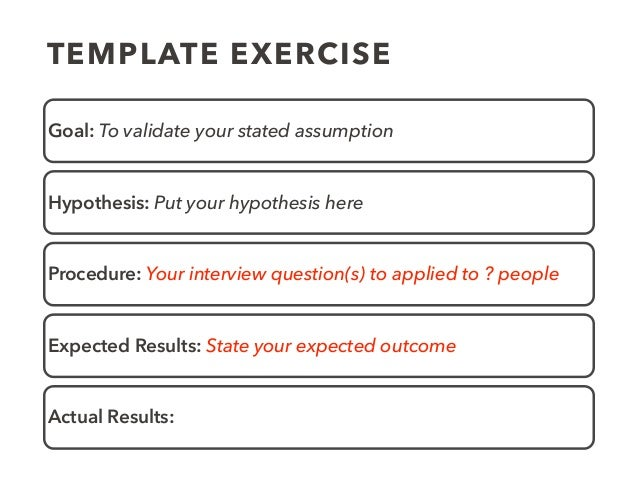 TEMPLATE EXERCISE Goal: To validate your stated assumption Hypothesis: Put your hypothesis here Procedure: Your interview ...