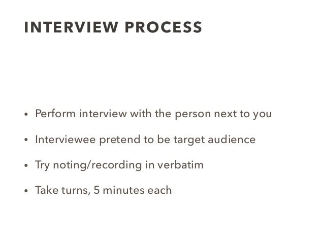 INTERVIEW PROCESS • Perform interview with the person next to you • Interviewee pretend to be target audience • Try noting...