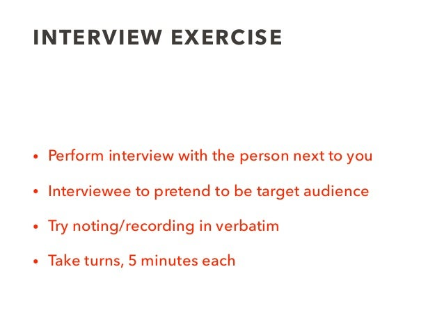 INTERVIEW EXERCISE • Perform interview with the person next to you • Interviewee to pretend to be target audience • Try no...