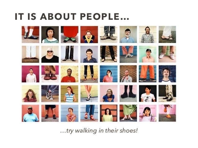 IT IS ABOUT PEOPLE… …try walking in their shoes!