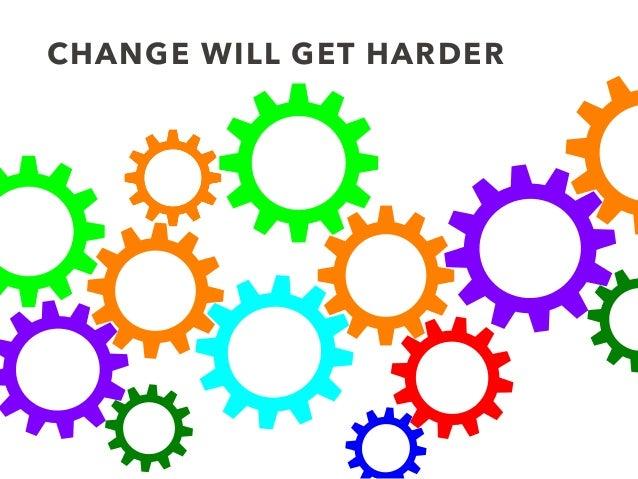 CHANGE WILL GET HARDER