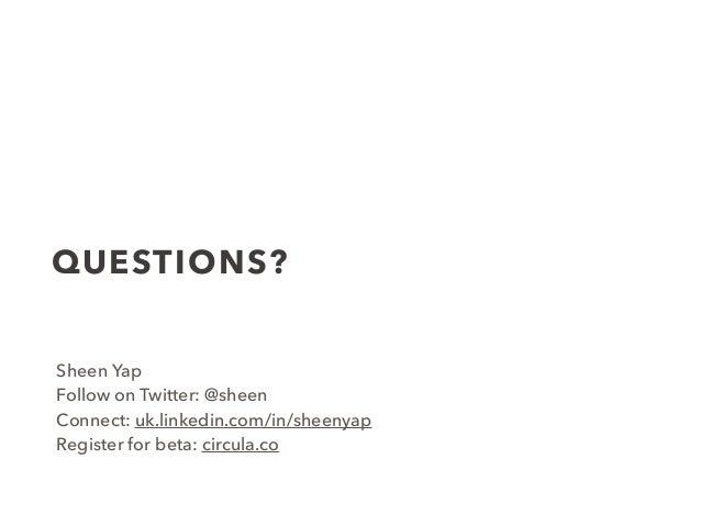 QUESTIONS? Sheen Yap Follow on Twitter: @sheen Connect: uk.linkedin.com/in/sheenyap Register for beta: circula.co