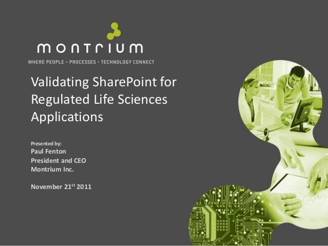 Validating SharePoint forRegulated Life SciencesApplicationsPresented by:Paul FentonPresident and CEOMontrium Inc.November...