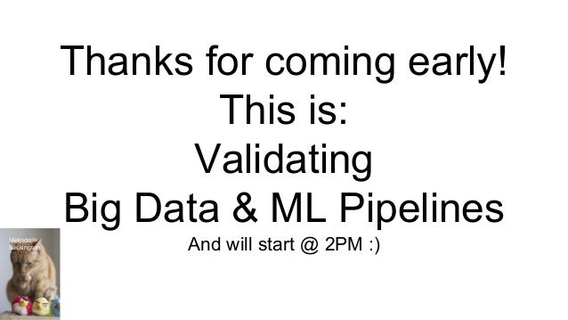 Thanks for coming early! This is: Validating Big Data & ML Pipelines And will start @ 2PM :)Melinda Seckington