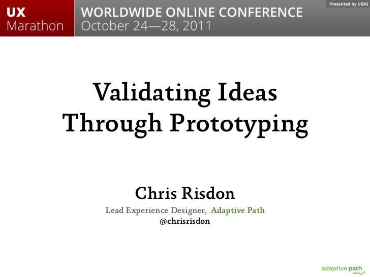 Validating IdeasThrough Prototyping          Chris Risdon   Lead Experience Designer, Adaptive Path                @chrisr...