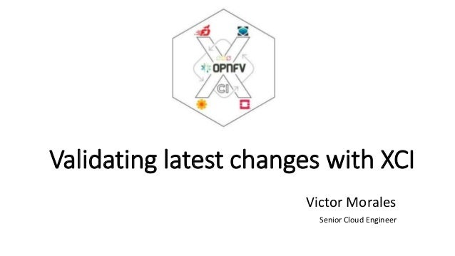 Validating latest changes with XCI Victor Morales Senior Cloud Engineer