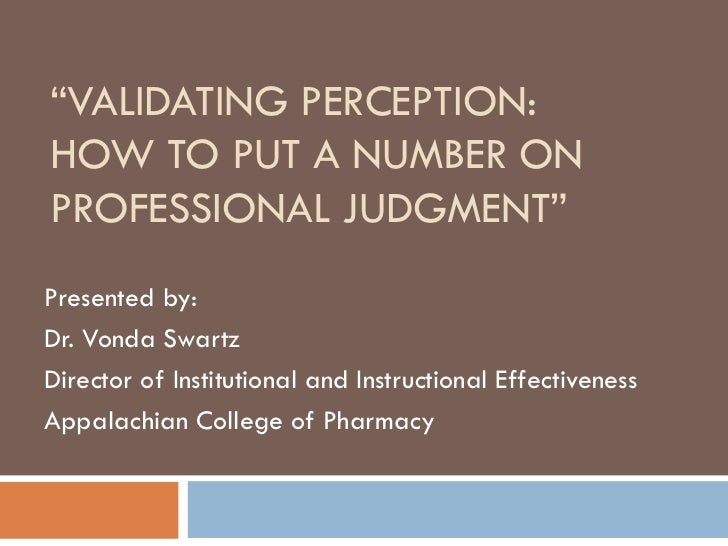 """VALIDATING PERCEPTION:HOW TO PUT A NUMBER ONPROFESSIONAL JUDGMENT""Presented by:Dr. Vonda SwartzDirector of Institutional ..."