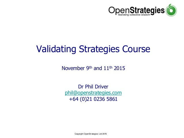 Copyright OpenStrategies Ltd 2015 Validating Strategies Course November 9th and 11th 2015 Dr Phil Driver phil@openstrategi...