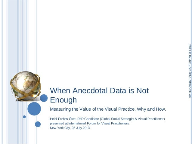 When Anecdotal Data is Not Enough Measuring the Value of the Visual Practice, Why and How. Heidi Forbes Öste, PhD Candidat...