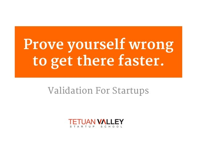 Prove yourself wrong to get there faster. Validation For Startups