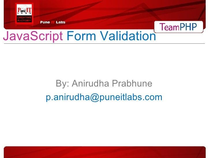 JavaScript   Form   Validation By: Anirudha Prabhune [email_address]