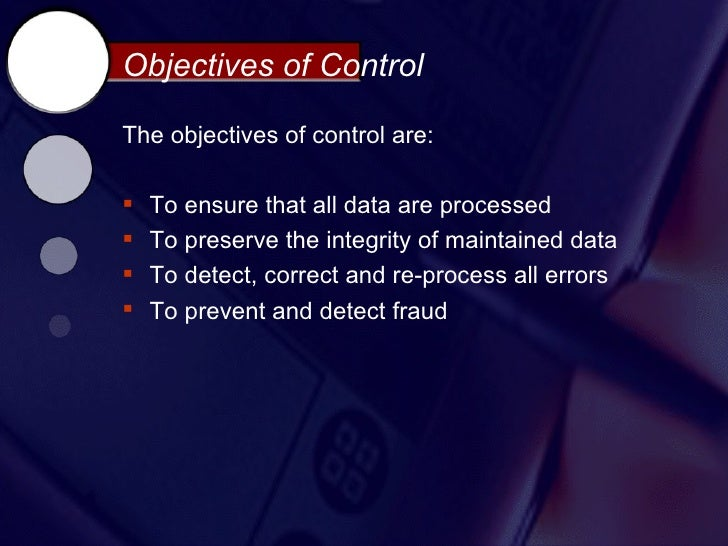 Objectives of ControlThe objectives of control are:   To ensure that all data are processed   To preserve the integrity ...
