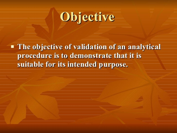 Objective   <ul><li>The objective of validation of an analytical procedure is to demonstrate that it is suitable for its i...