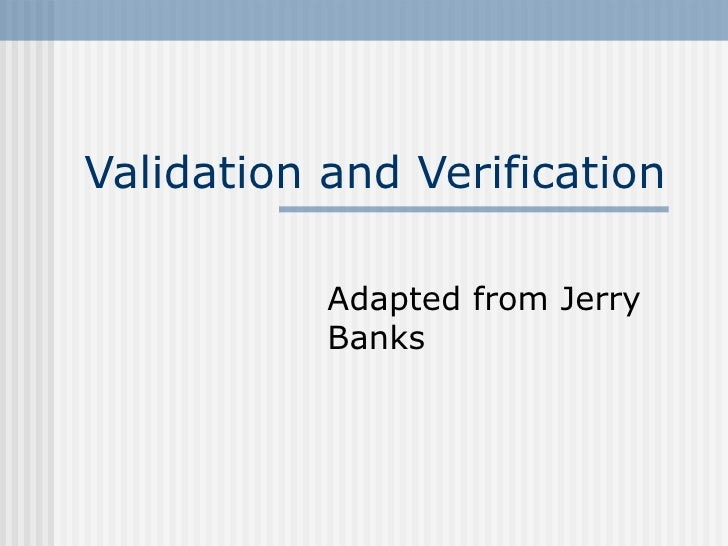 Validation and Verification Adapted from Jerry Banks