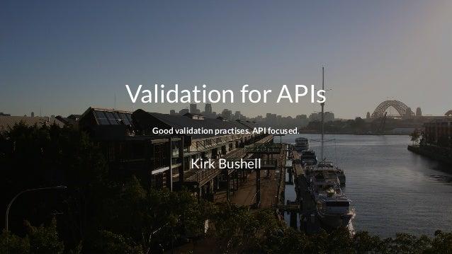 Validation for APIs Good validation practises. API focused. Kirk Bushell